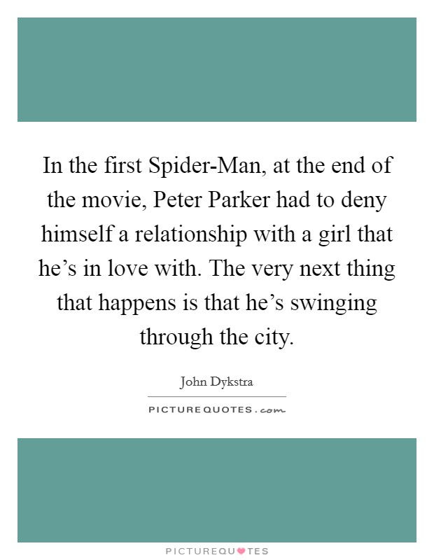 In the first Spider-Man, at the end of the movie, Peter Parker had to deny himself a relationship with a girl that he's in love with. The very next thing that happens is that he's swinging through the city Picture Quote #1