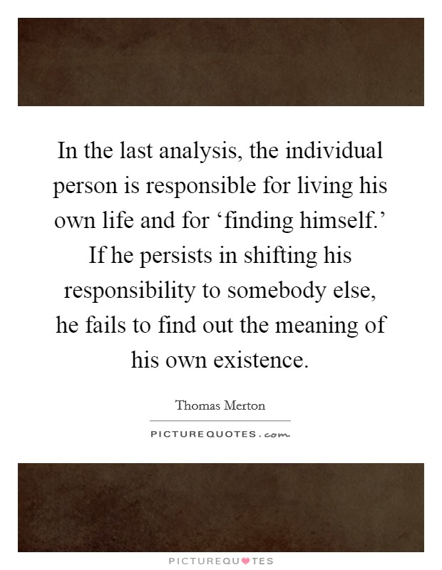 In the last analysis, the individual person is responsible for living his own life and for 'finding himself.' If he persists in shifting his responsibility to somebody else, he fails to find out the meaning of his own existence Picture Quote #1