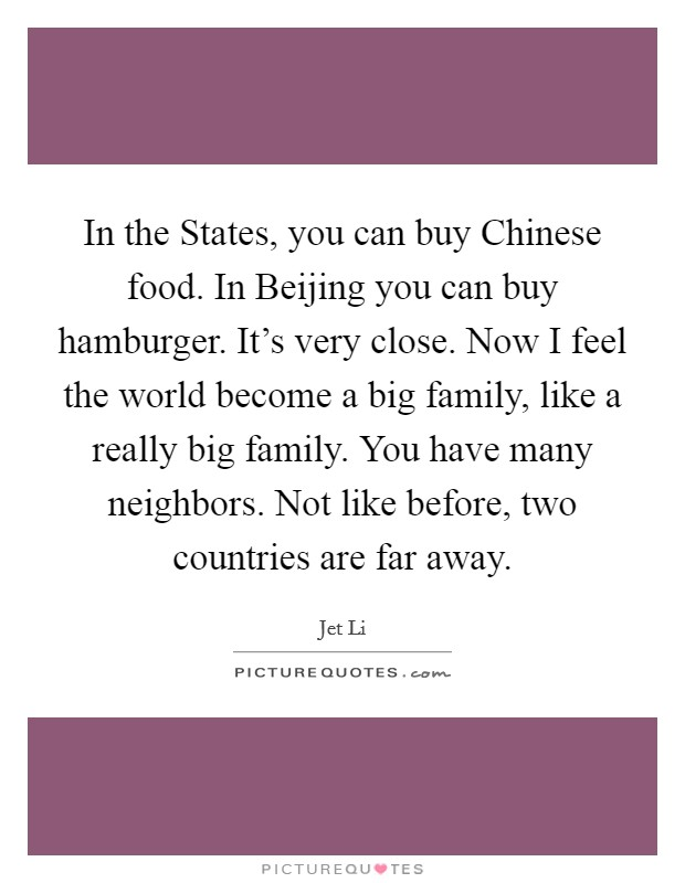 In the States, you can buy Chinese food. In Beijing you can buy hamburger. It's very close. Now I feel the world become a big family, like a really big family. You have many neighbors. Not like before, two countries are far away Picture Quote #1