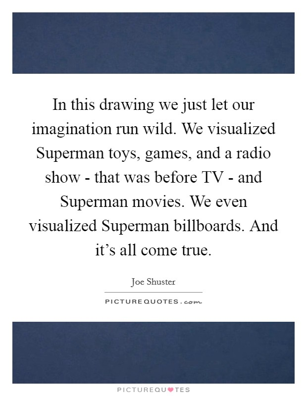 In this drawing we just let our imagination run wild. We visualized Superman toys, games, and a radio show - that was before TV - and Superman movies. We even visualized Superman billboards. And it's all come true Picture Quote #1