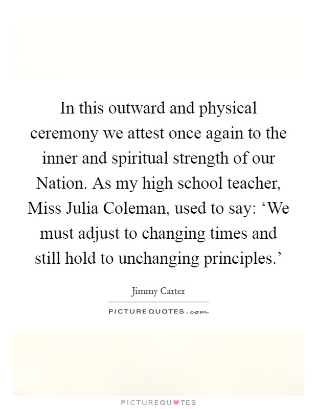 In this outward and physical ceremony we attest once again to the inner and spiritual strength of our Nation. As my high school teacher, Miss Julia Coleman, used to say: 'We must adjust to changing times and still hold to unchanging principles.' Picture Quote #1