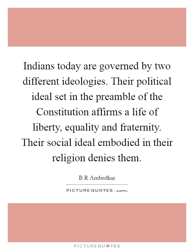 Indians today are governed by two different ideologies. Their political ideal set in the preamble of the Constitution affirms a life of liberty, equality and fraternity. Their social ideal embodied in their religion denies them Picture Quote #1
