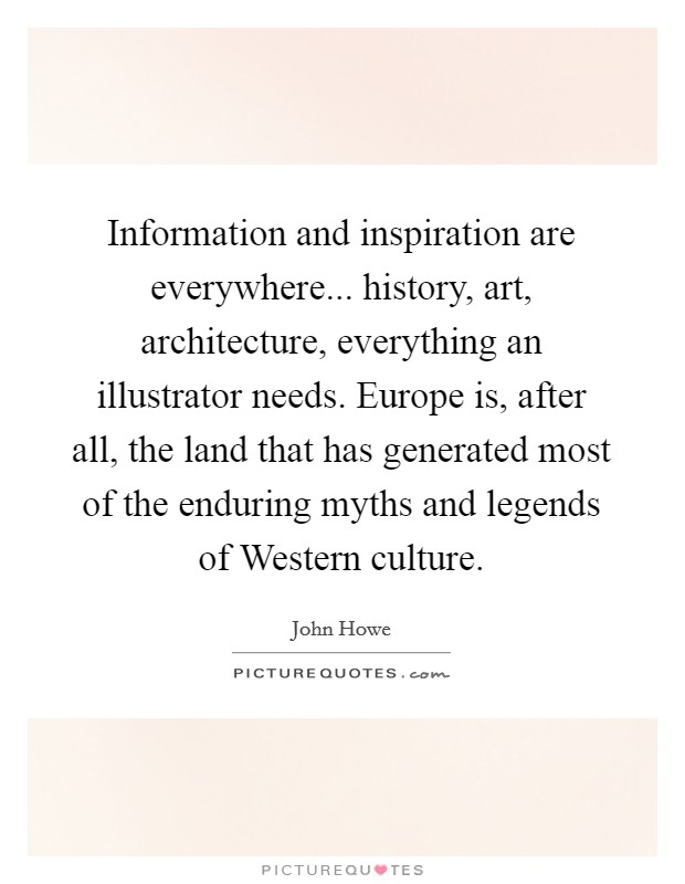 Information and inspiration are everywhere... history, art, architecture, everything an illustrator needs. Europe is, after all, the land that has generated most of the enduring myths and legends of Western culture Picture Quote #1