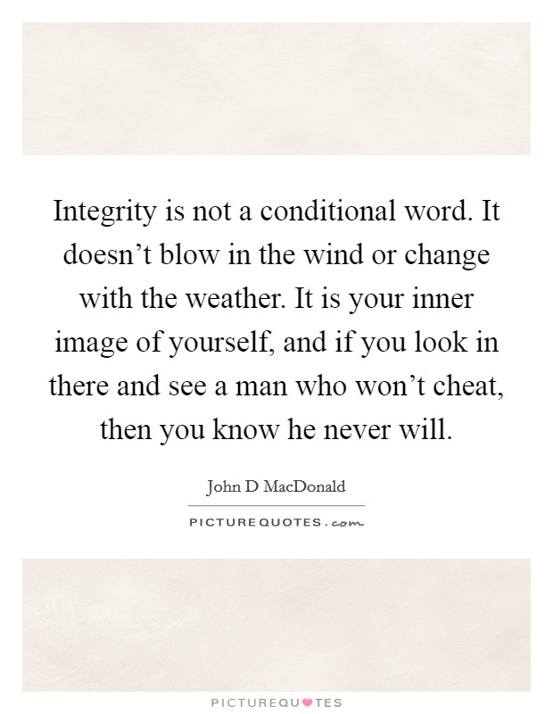 Integrity is not a conditional word. It doesn't blow in the wind or change with the weather. It is your inner image of yourself, and if you look in there and see a man who won't cheat, then you know he never will Picture Quote #1