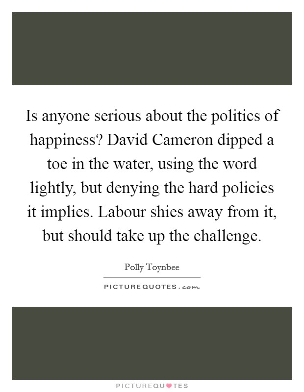 Is anyone serious about the politics of happiness? David Cameron dipped a toe in the water, using the word lightly, but denying the hard policies it implies. Labour shies away from it, but should take up the challenge Picture Quote #1