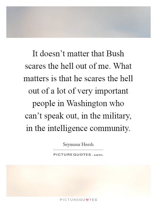 It doesn't matter that Bush scares the hell out of me. What matters is that he scares the hell out of a lot of very important people in Washington who can't speak out, in the military, in the intelligence community Picture Quote #1