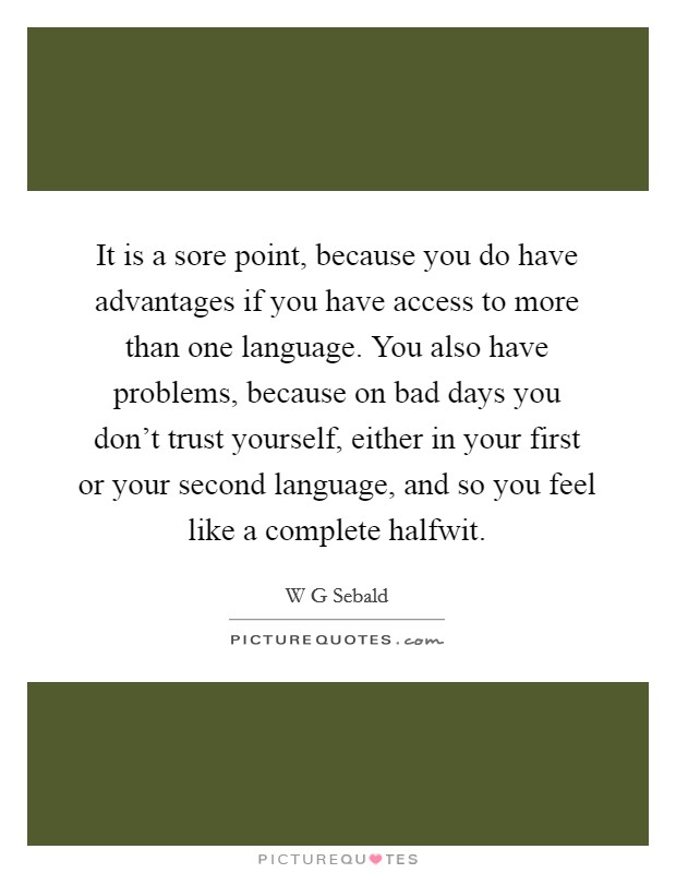 It is a sore point, because you do have advantages if you have access to more than one language. You also have problems, because on bad days you don't trust yourself, either in your first or your second language, and so you feel like a complete halfwit Picture Quote #1