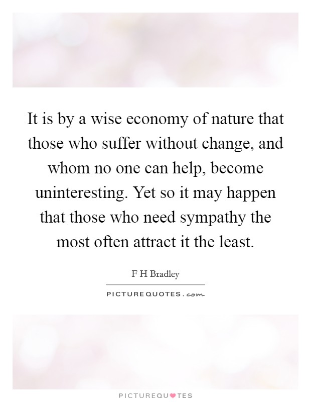 It is by a wise economy of nature that those who suffer without change, and whom no one can help, become uninteresting. Yet so it may happen that those who need sympathy the most often attract it the least Picture Quote #1