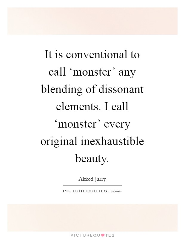 It is conventional to call 'monster' any blending of dissonant elements. I call 'monster' every original inexhaustible beauty Picture Quote #1