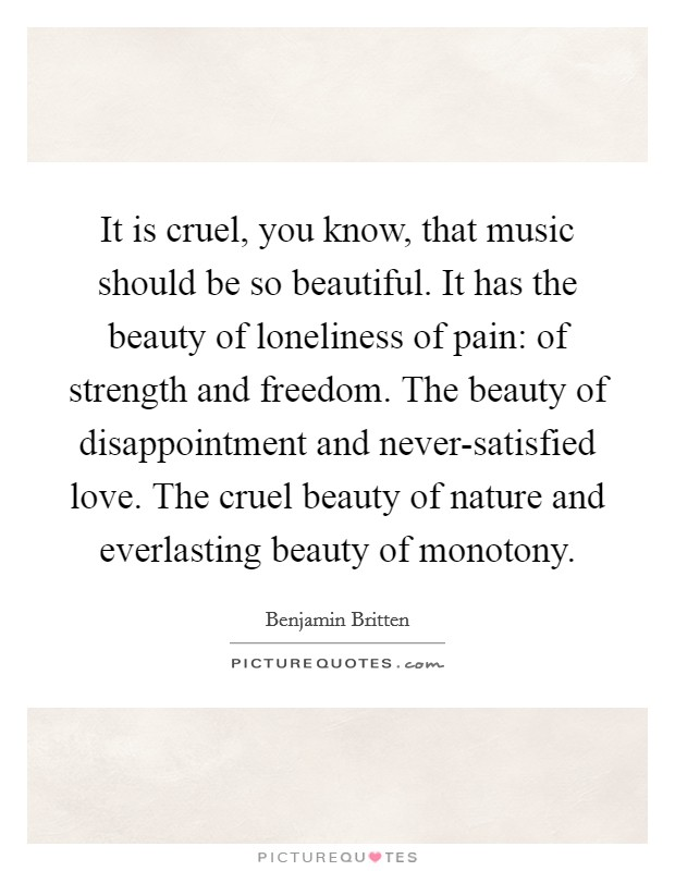 It is cruel, you know, that music should be so beautiful. It has the beauty of loneliness of pain: of strength and freedom. The beauty of disappointment and never-satisfied love. The cruel beauty of nature and everlasting beauty of monotony Picture Quote #1