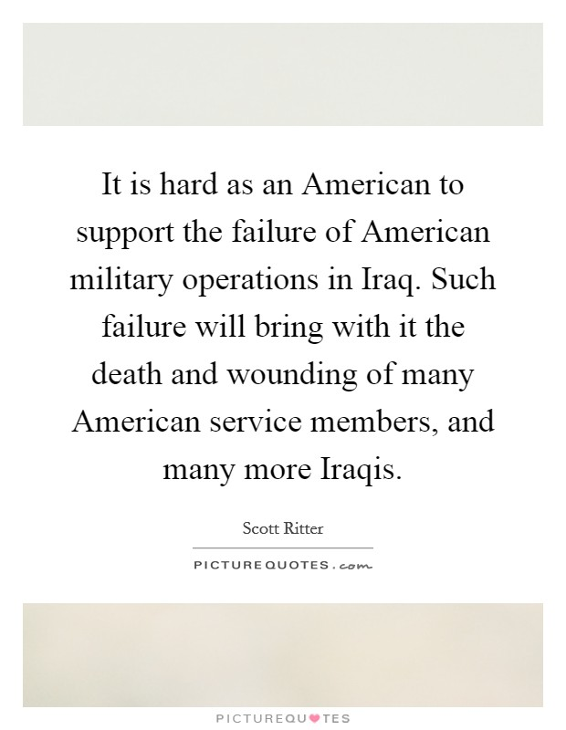 It is hard as an American to support the failure of American military operations in Iraq. Such failure will bring with it the death and wounding of many American service members, and many more Iraqis Picture Quote #1