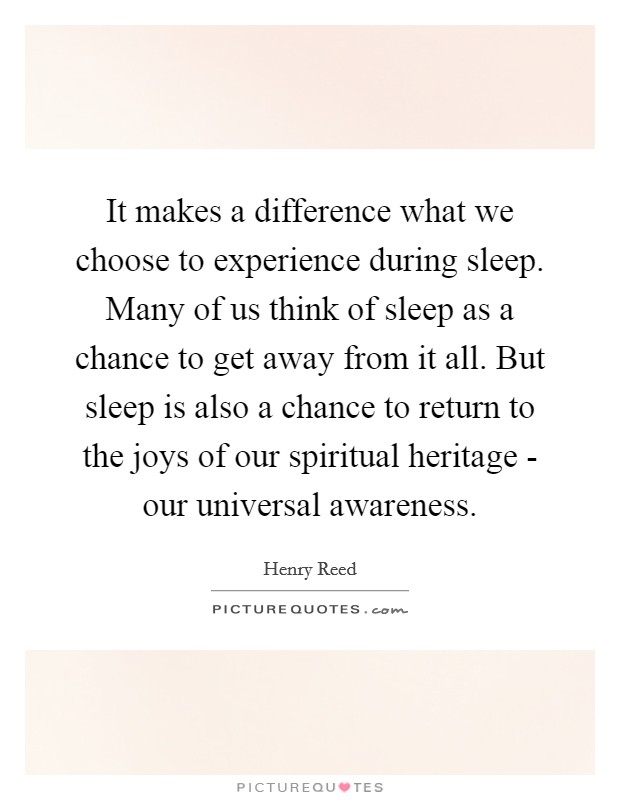 It makes a difference what we choose to experience during sleep. Many of us think of sleep as a chance to get away from it all. But sleep is also a chance to return to the joys of our spiritual heritage - our universal awareness Picture Quote #1