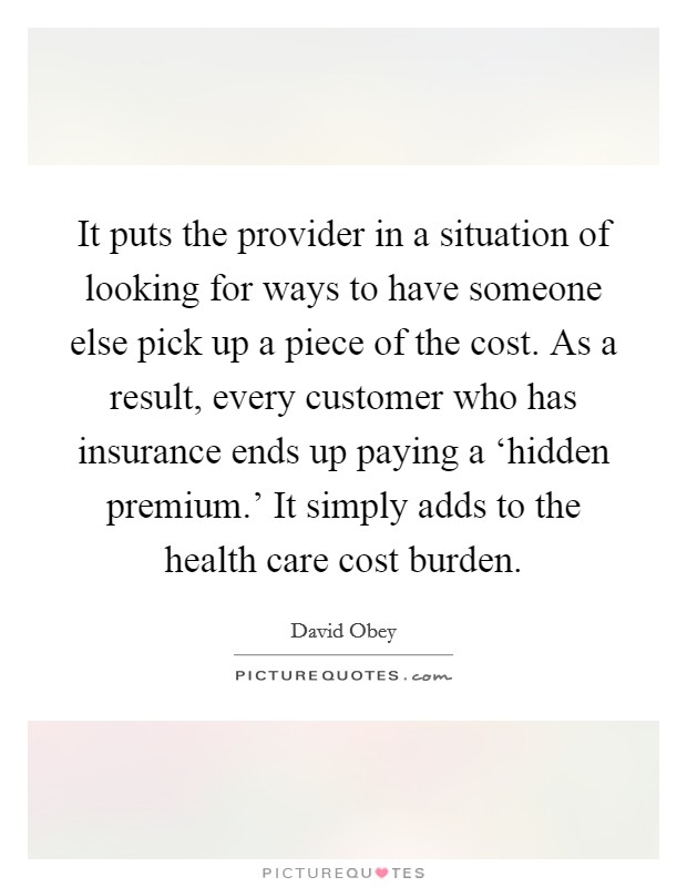 It puts the provider in a situation of looking for ways to have someone else pick up a piece of the cost. As a result, every customer who has insurance ends up paying a 'hidden premium.' It simply adds to the health care cost burden Picture Quote #1