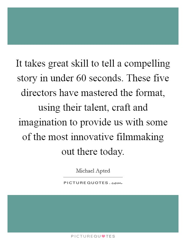 It takes great skill to tell a compelling story in under 60 seconds. These five directors have mastered the format, using their talent, craft and imagination to provide us with some of the most innovative filmmaking out there today Picture Quote #1