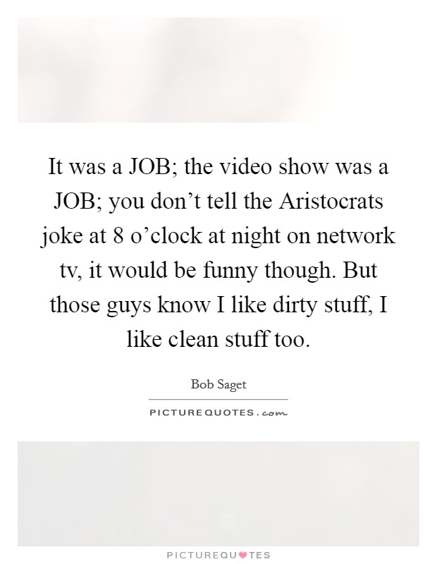 It was a JOB; the video show was a JOB; you don't tell the Aristocrats joke at 8 o'clock at night on network tv, it would be funny though. But those guys know I like dirty stuff, I like clean stuff too Picture Quote #1