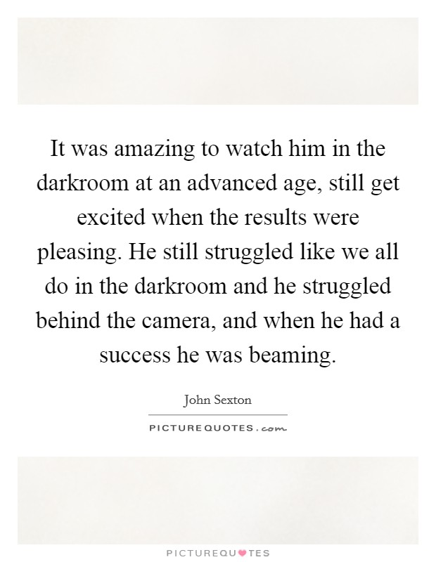 It was amazing to watch him in the darkroom at an advanced age, still get excited when the results were pleasing. He still struggled like we all do in the darkroom and he struggled behind the camera, and when he had a success he was beaming Picture Quote #1