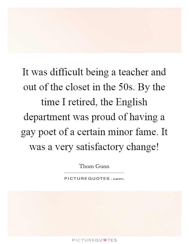 It was difficult being a teacher and out of the closet in the  50s. By the time I retired, the English department was proud of having a gay poet of a certain minor fame. It was a very satisfactory change! Picture Quote #1