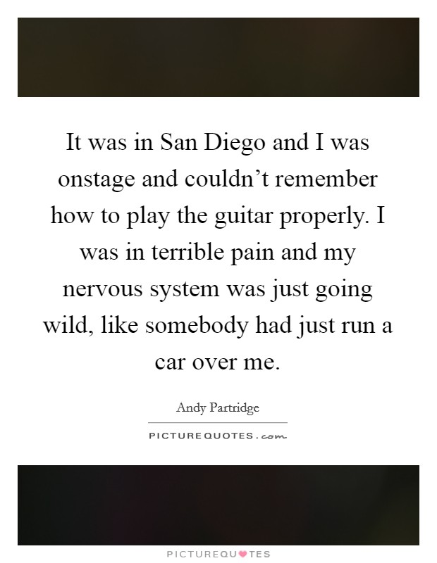 It was in San Diego and I was onstage and couldn't remember how to play the guitar properly. I was in terrible pain and my nervous system was just going wild, like somebody had just run a car over me Picture Quote #1