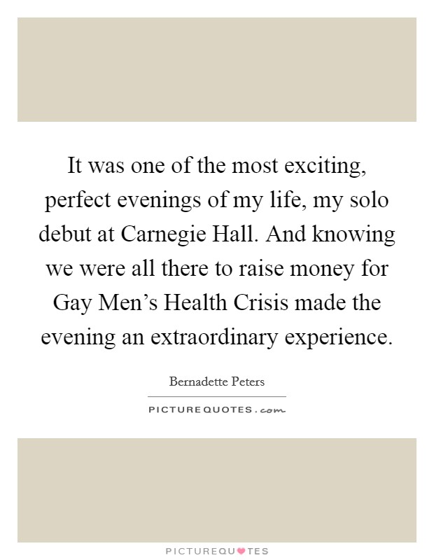 It was one of the most exciting, perfect evenings of my life, my solo debut at Carnegie Hall. And knowing we were all there to raise money for Gay Men's Health Crisis made the evening an extraordinary experience Picture Quote #1