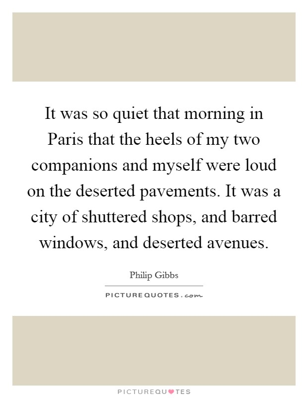 It was so quiet that morning in Paris that the heels of my two companions and myself were loud on the deserted pavements. It was a city of shuttered shops, and barred windows, and deserted avenues Picture Quote #1