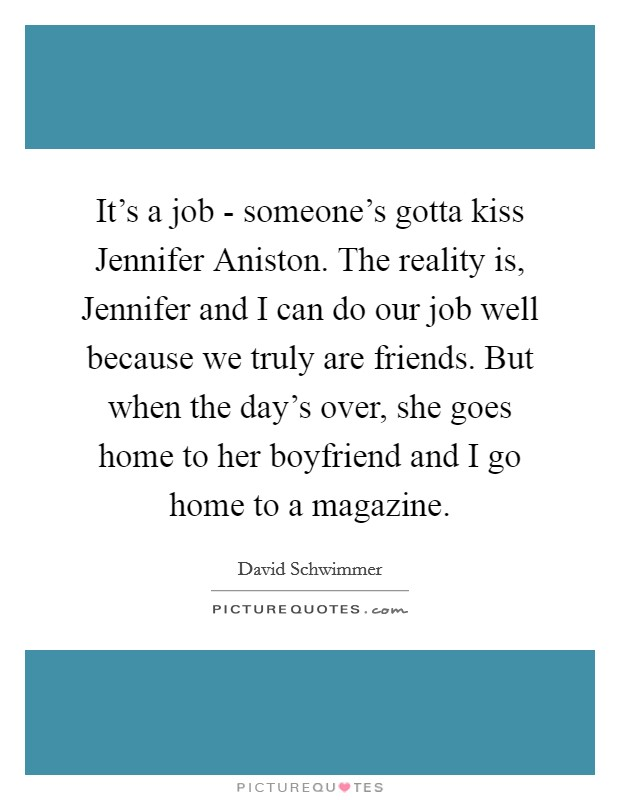 It's a job - someone's gotta kiss Jennifer Aniston. The reality is, Jennifer and I can do our job well because we truly are friends. But when the day's over, she goes home to her boyfriend and I go home to a magazine Picture Quote #1