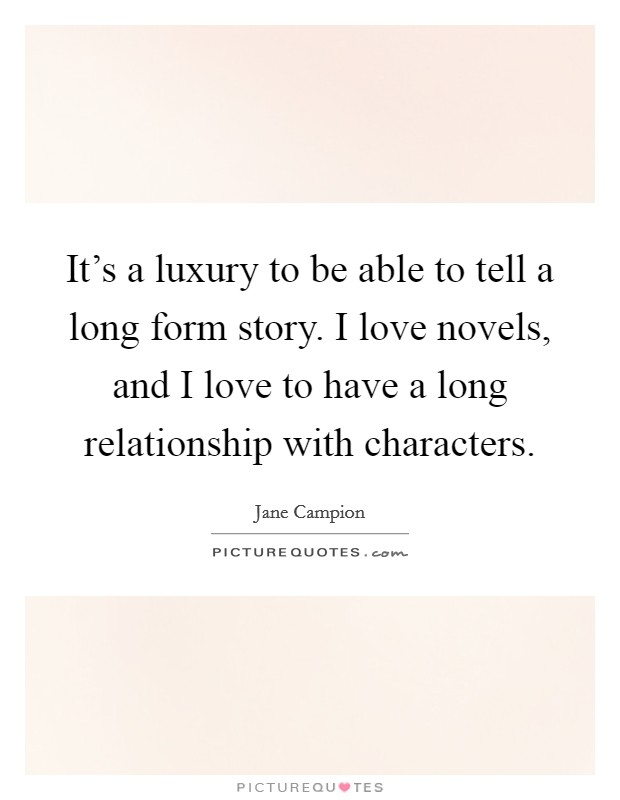 It's a luxury to be able to tell a long form story. I love novels, and I love to have a long relationship with characters Picture Quote #1