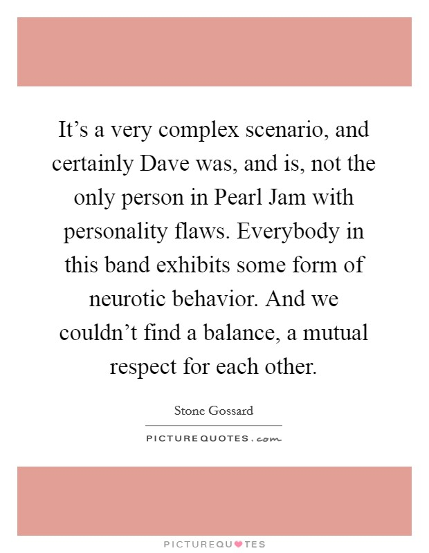 It's a very complex scenario, and certainly Dave was, and is, not the only person in Pearl Jam with personality flaws. Everybody in this band exhibits some form of neurotic behavior. And we couldn't find a balance, a mutual respect for each other Picture Quote #1