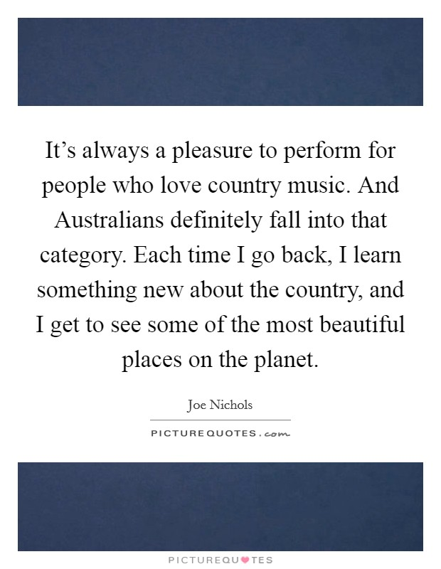 It's always a pleasure to perform for people who love country music. And Australians definitely fall into that category. Each time I go back, I learn something new about the country, and I get to see some of the most beautiful places on the planet Picture Quote #1