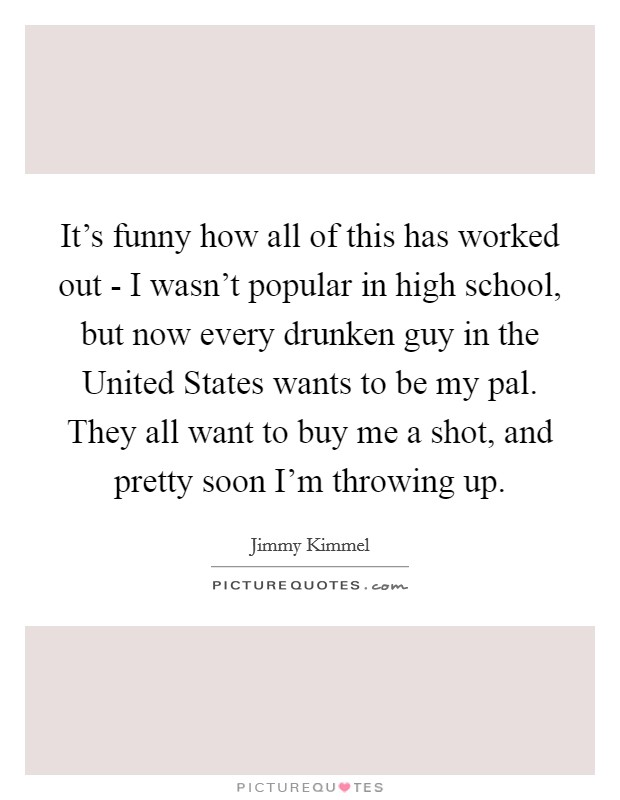 It's funny how all of this has worked out - I wasn't popular in high school, but now every drunken guy in the United States wants to be my pal. They all want to buy me a shot, and pretty soon I'm throwing up Picture Quote #1