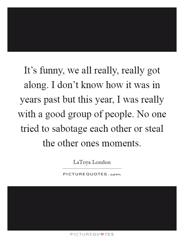 It's funny, we all really, really got along. I don't know how it was in years past but this year, I was really with a good group of people. No one tried to sabotage each other or steal the other ones moments Picture Quote #1