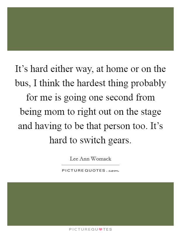 It's hard either way, at home or on the bus, I think the hardest thing probably for me is going one second from being mom to right out on the stage and having to be that person too. It's hard to switch gears Picture Quote #1