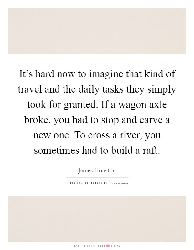 It's hard now to imagine that kind of travel and the daily tasks they simply took for granted. If a wagon axle broke, you had to stop and carve a new one. To cross a river, you sometimes had to build a raft Picture Quote #1