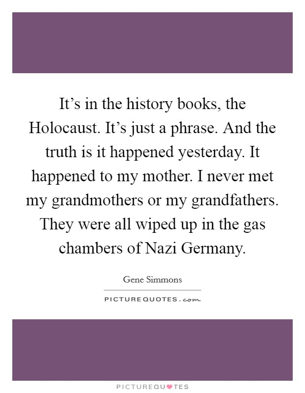 It's in the history books, the Holocaust. It's just a phrase. And the truth is it happened yesterday. It happened to my mother. I never met my grandmothers or my grandfathers. They were all wiped up in the gas chambers of Nazi Germany Picture Quote #1
