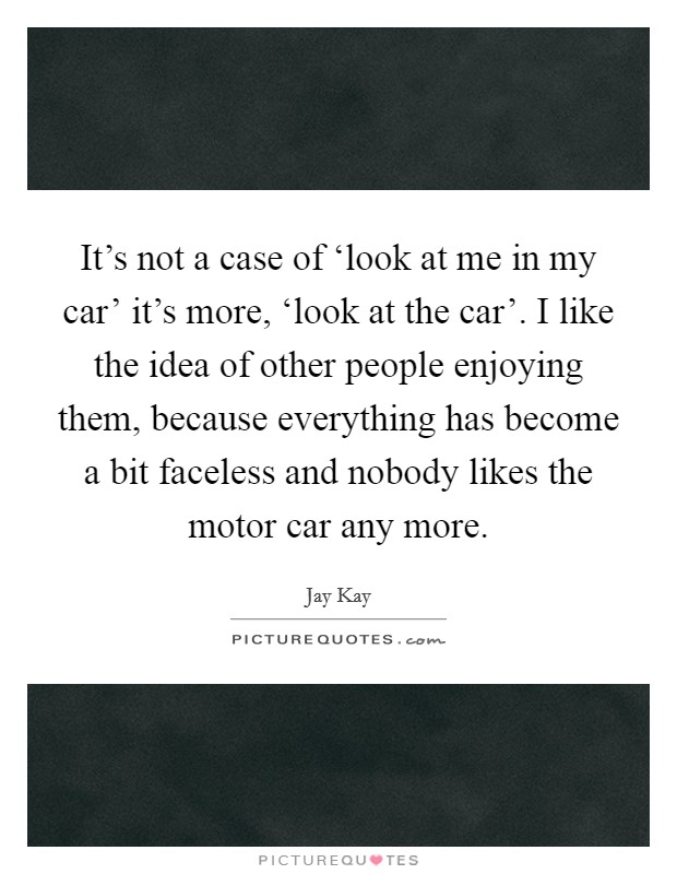 It's not a case of 'look at me in my car' it's more, 'look at the car'. I like the idea of other people enjoying them, because everything has become a bit faceless and nobody likes the motor car any more Picture Quote #1
