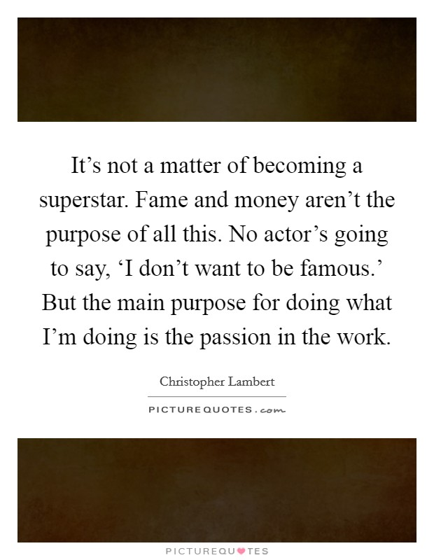 It's not a matter of becoming a superstar. Fame and money aren't the purpose of all this. No actor's going to say, 'I don't want to be famous.' But the main purpose for doing what I'm doing is the passion in the work Picture Quote #1