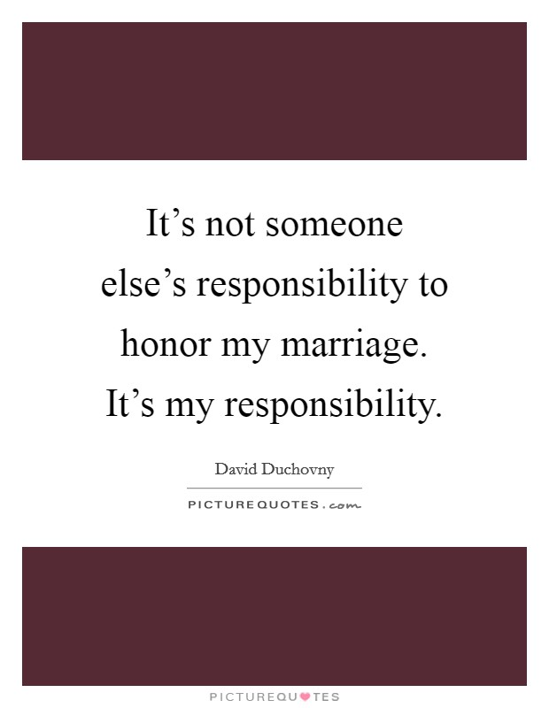 It's not someone else's responsibility to honor my marriage. It's my responsibility Picture Quote #1