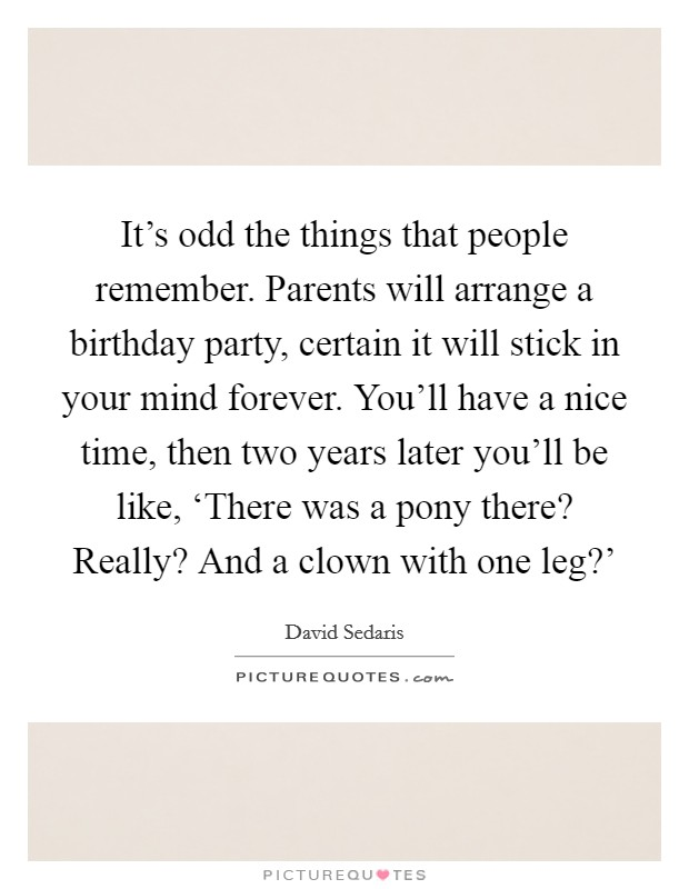 It's odd the things that people remember. Parents will arrange a birthday party, certain it will stick in your mind forever. You'll have a nice time, then two years later you'll be like, 'There was a pony there? Really? And a clown with one leg?' Picture Quote #1