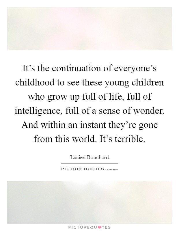 It's the continuation of everyone's childhood to see these young children who grow up full of life, full of intelligence, full of a sense of wonder. And within an instant they're gone from this world. It's terrible Picture Quote #1