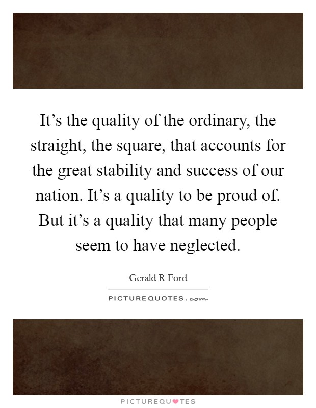 It's the quality of the ordinary, the straight, the square, that accounts for the great stability and success of our nation. It's a quality to be proud of. But it's a quality that many people seem to have neglected Picture Quote #1