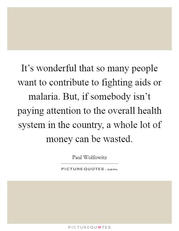 It's wonderful that so many people want to contribute to fighting aids or malaria. But, if somebody isn't paying attention to the overall health system in the country, a whole lot of money can be wasted Picture Quote #1