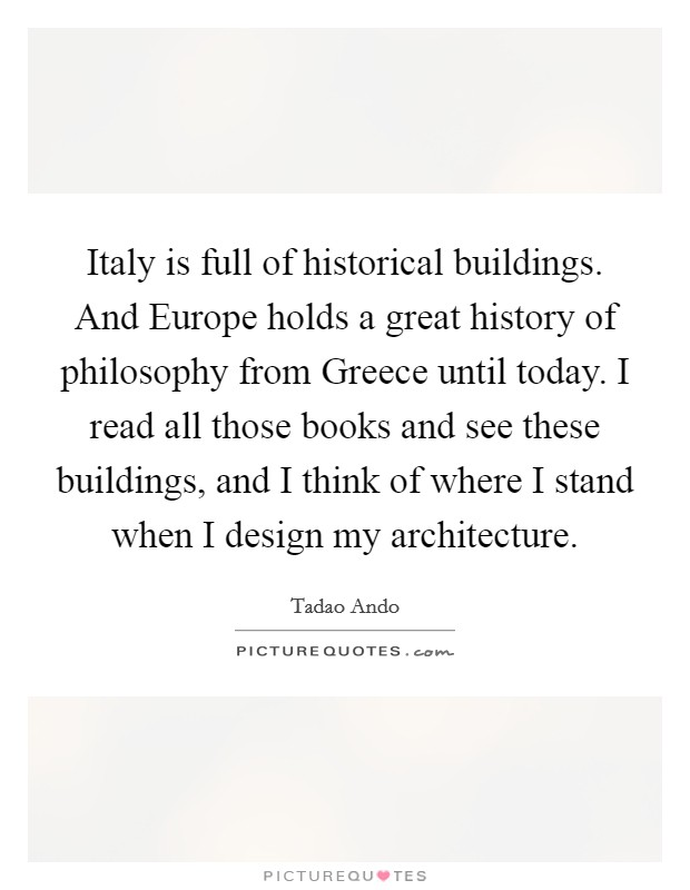 Italy is full of historical buildings. And Europe holds a great history of philosophy from Greece until today. I read all those books and see these buildings, and I think of where I stand when I design my architecture Picture Quote #1