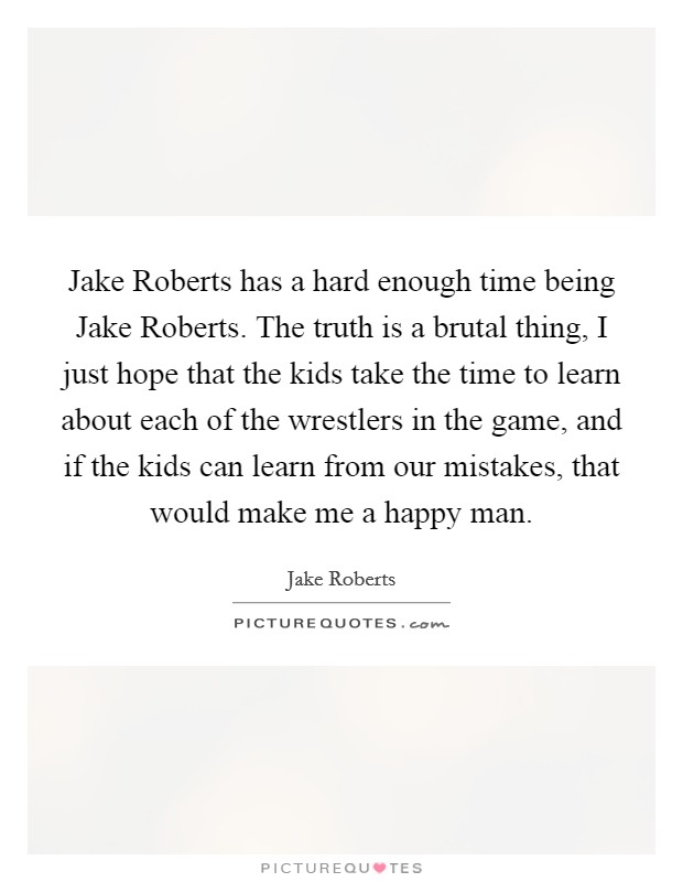 Jake Roberts has a hard enough time being Jake Roberts. The truth is a brutal thing, I just hope that the kids take the time to learn about each of the wrestlers in the game, and if the kids can learn from our mistakes, that would make me a happy man Picture Quote #1