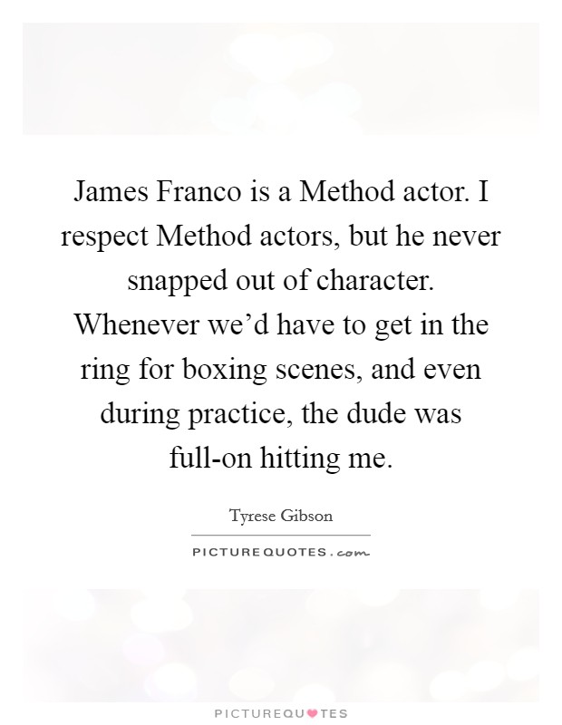 James Franco is a Method actor. I respect Method actors, but he never snapped out of character. Whenever we'd have to get in the ring for boxing scenes, and even during practice, the dude was full-on hitting me Picture Quote #1