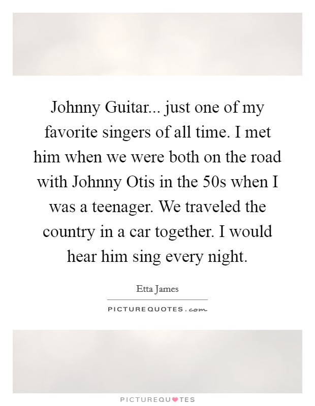 Johnny Guitar... just one of my favorite singers of all time. I met him when we were both on the road with Johnny Otis in the  50s when I was a teenager. We traveled the country in a car together. I would hear him sing every night Picture Quote #1