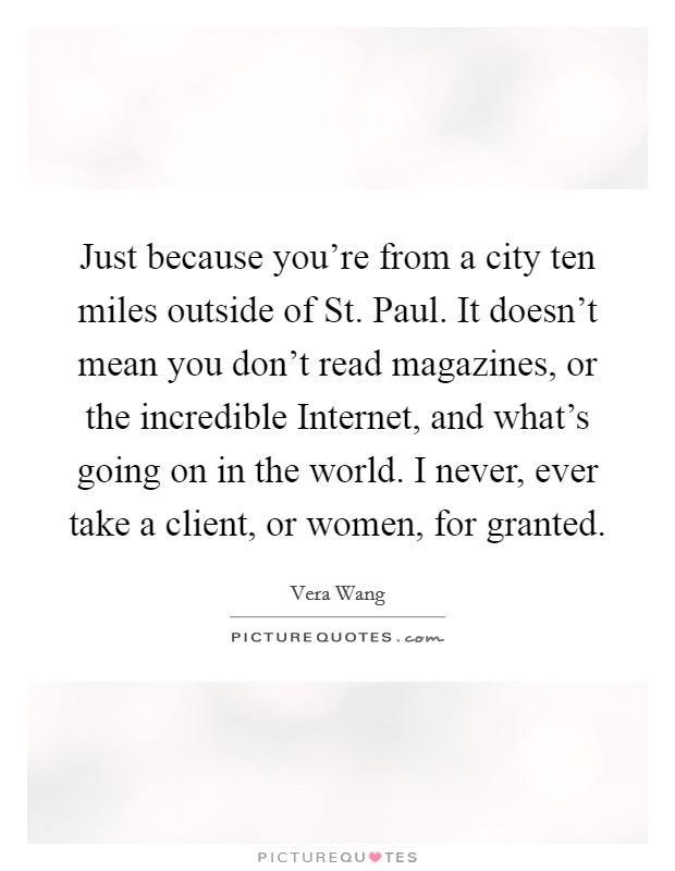 Just because you're from a city ten miles outside of St. Paul. It doesn't mean you don't read magazines, or the incredible Internet, and what's going on in the world. I never, ever take a client, or women, for granted Picture Quote #1