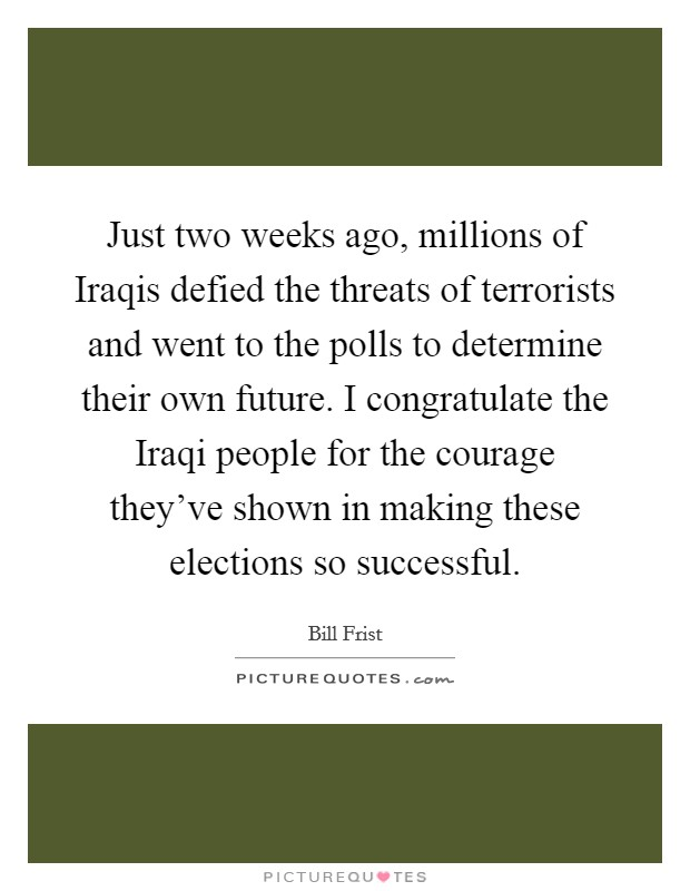 Just two weeks ago, millions of Iraqis defied the threats of terrorists and went to the polls to determine their own future. I congratulate the Iraqi people for the courage they've shown in making these elections so successful Picture Quote #1