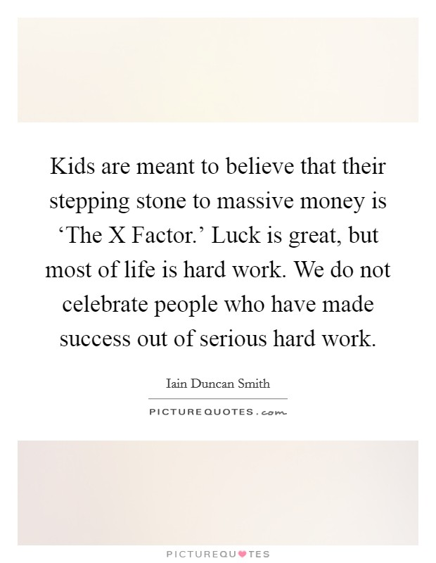 Kids are meant to believe that their stepping stone to massive money is 'The X Factor.' Luck is great, but most of life is hard work. We do not celebrate people who have made success out of serious hard work Picture Quote #1