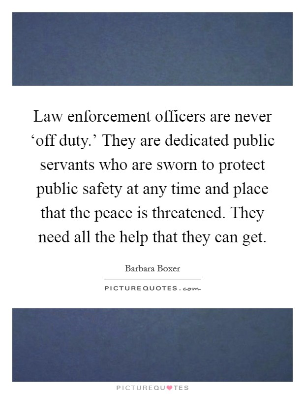 Law enforcement officers are never 'off duty.' They are dedicated public servants who are sworn to protect public safety at any time and place that the peace is threatened. They need all the help that they can get Picture Quote #1