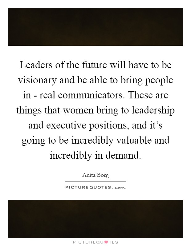 Leaders of the future will have to be visionary and be able to bring people in - real communicators. These are things that women bring to leadership and executive positions, and it's going to be incredibly valuable and incredibly in demand Picture Quote #1