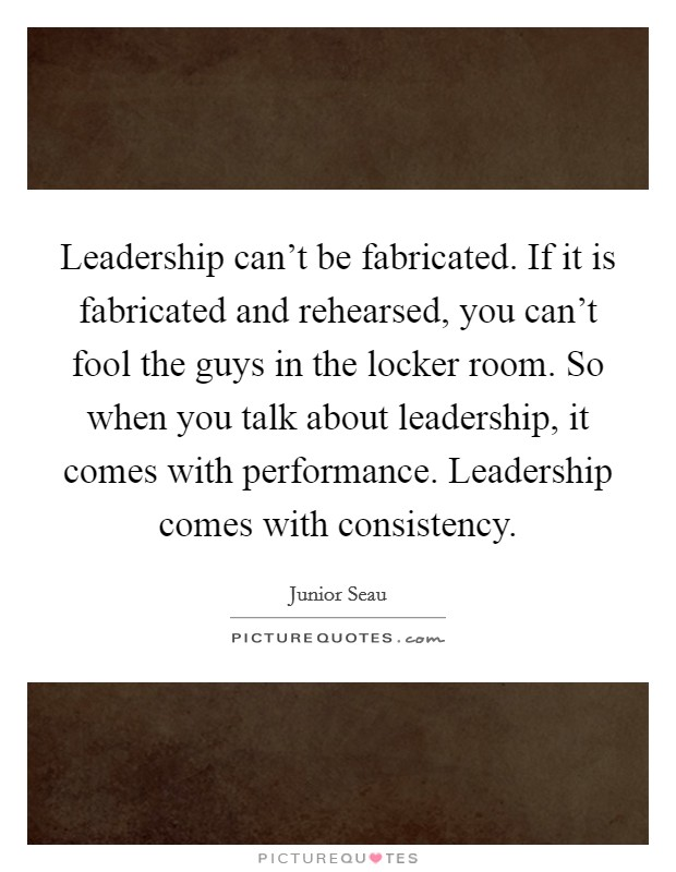 Leadership can't be fabricated. If it is fabricated and rehearsed, you can't fool the guys in the locker room. So when you talk about leadership, it comes with performance. Leadership comes with consistency Picture Quote #1
